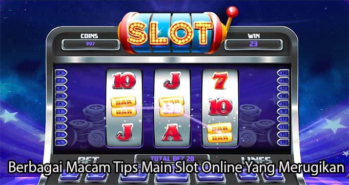 Berbagai Macam Tips Main Slot Online Yang Merugikan